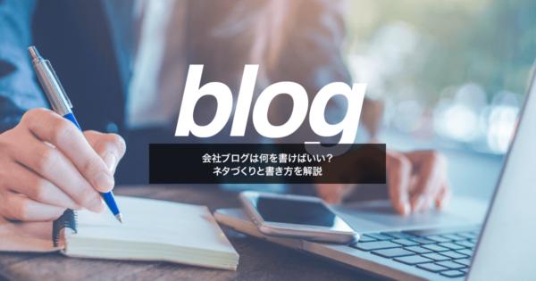 会社ブログは何を書けばいい?ネタづくりと書き方を解説